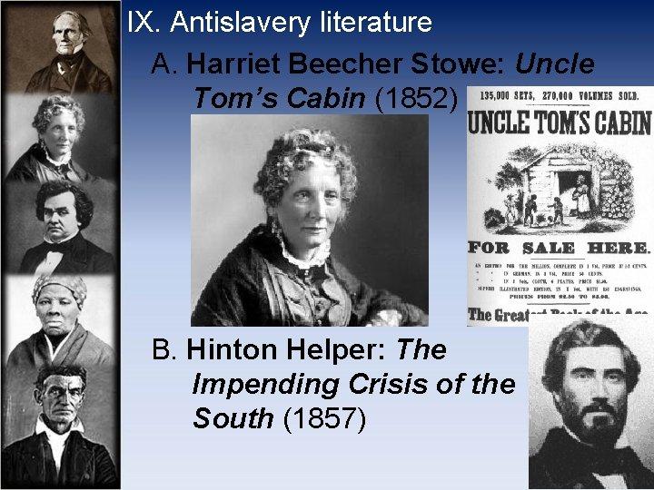 IX. Antislavery literature A. Harriet Beecher Stowe: Uncle Tom's Cabin (1852) B. Hinton Helper: