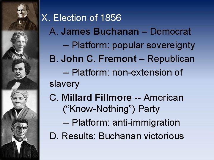 X. Election of 1856 A. James Buchanan – Democrat -- Platform: popular sovereignty B.