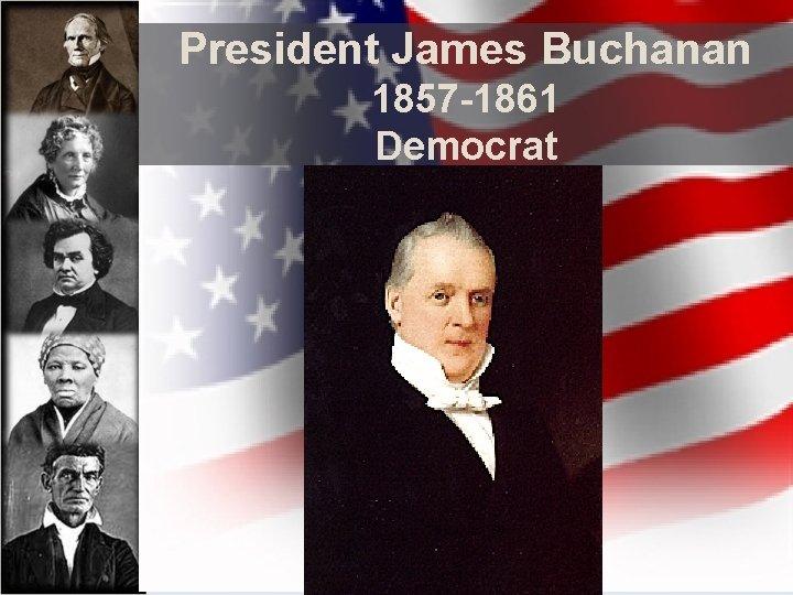 President James Buchanan 1857 -1861 Democrat
