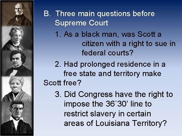 B. Three main questions before Supreme Court 1. As a black man, was Scott