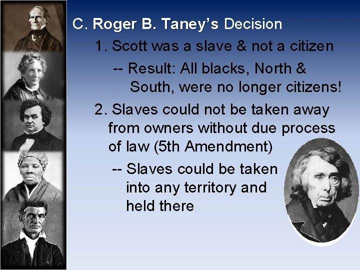 C. Roger B. Taney's Decision 1. Scott was a slave & not a citizen