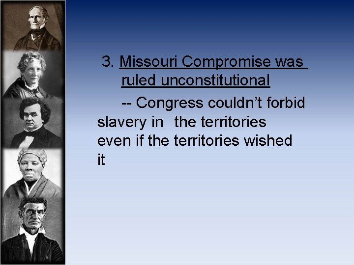 3. Missouri Compromise was ruled unconstitutional -- Congress couldn't forbid slavery in the