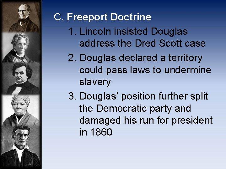 C. Freeport Doctrine 1. Lincoln insisted Douglas address the Dred Scott case 2. Douglas