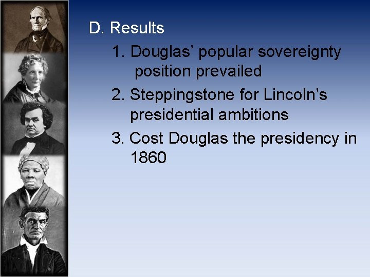 D. Results 1. Douglas' popular sovereignty position prevailed 2. Steppingstone for Lincoln's presidential ambitions