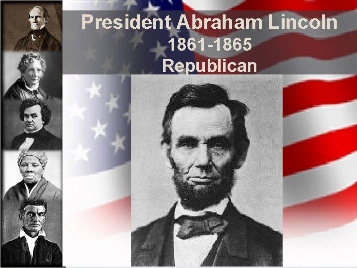 President Abraham Lincoln 1861 -1865 Republican