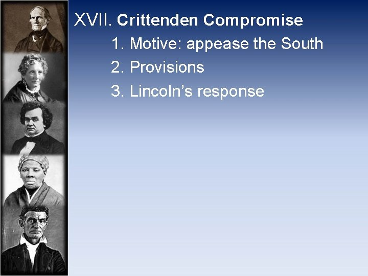 XVII. Crittenden Compromise 1. Motive: appease the South 2. Provisions 3. Lincoln's response