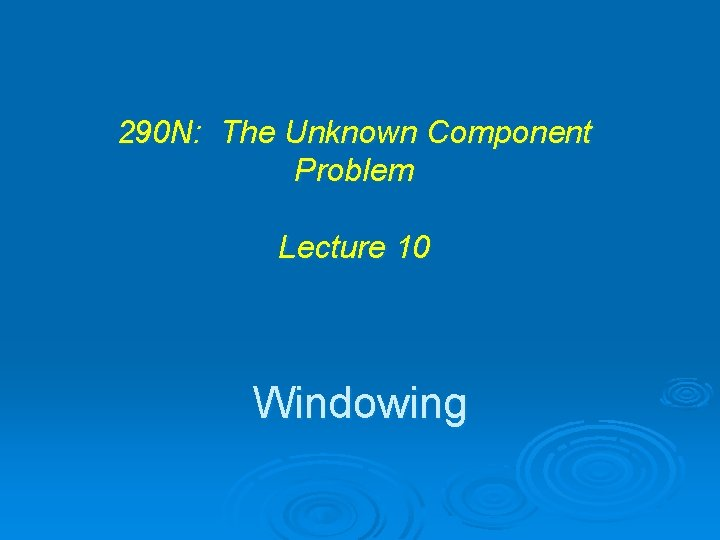 290 N: The Unknown Component Problem Lecture 10 Windowing