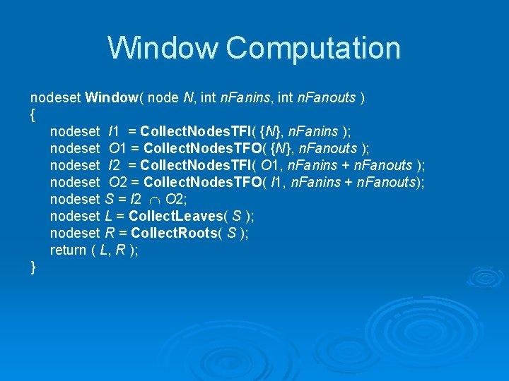 Window Computation nodeset Window( node N, int n. Fanins, int n. Fanouts ) {