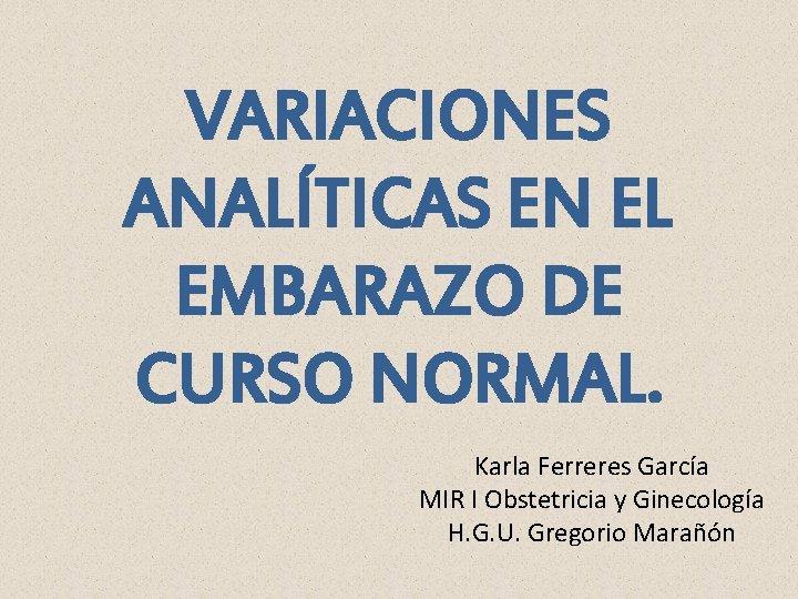 VARIACIONES ANALÍTICAS EN EL EMBARAZO DE CURSO NORMAL. Karla Ferreres García MIR I Obstetricia