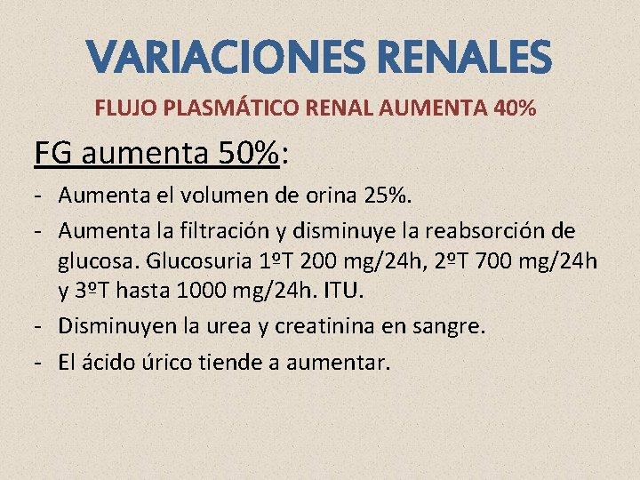 VARIACIONES RENALES FLUJO PLASMÁTICO RENAL AUMENTA 40% FG aumenta 50%: - Aumenta el volumen
