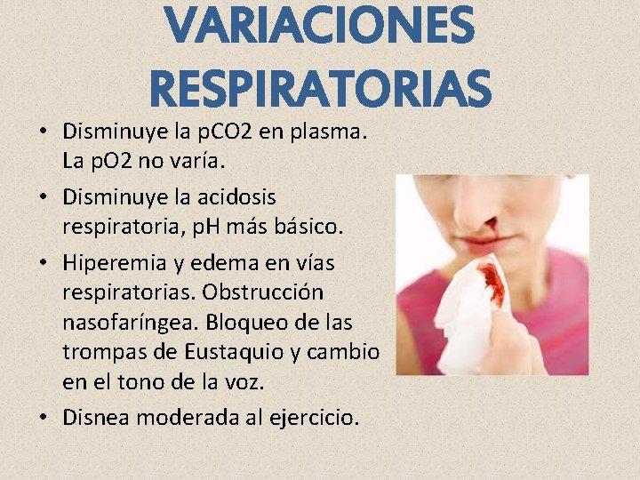 VARIACIONES RESPIRATORIAS • Disminuye la p. CO 2 en plasma. La p. O 2