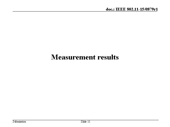 doc. : IEEE 802. 11 -15/0879 r 1 Measurement results Submission Slide 11
