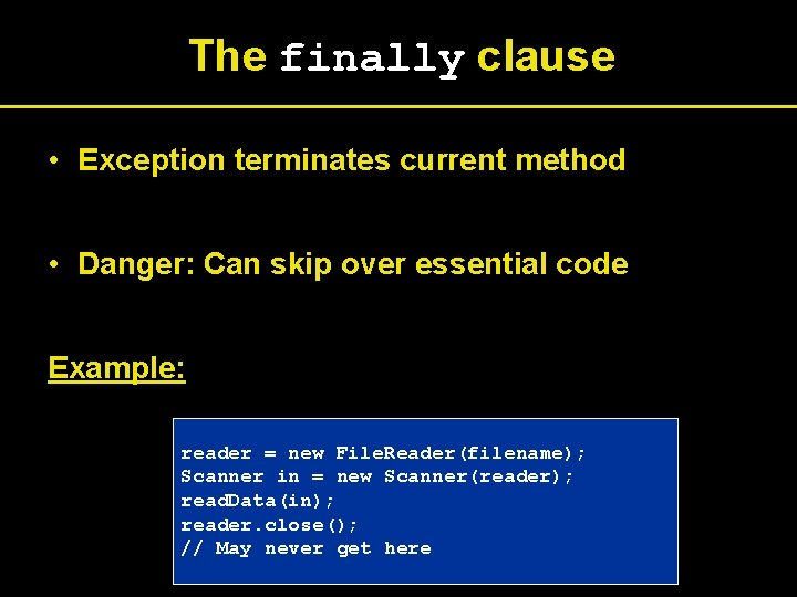 The finally clause • Exception terminates current method • Danger: Can skip over essential