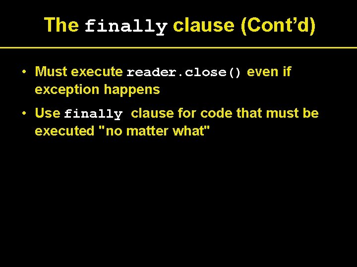 The finally clause (Cont'd) • Must execute reader. close() even if exception happens •