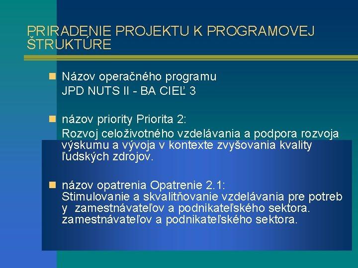 PRIRADENIE PROJEKTU K PROGRAMOVEJ ŠTRUKTÚRE n Názov operačného programu JPD NUTS II - BA