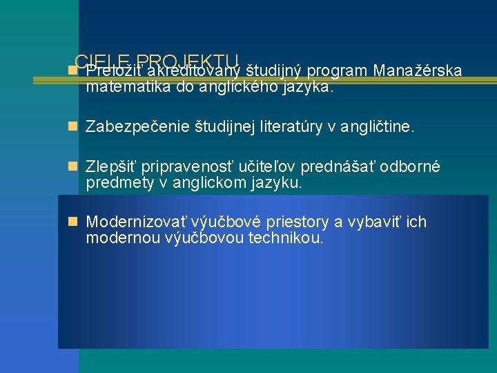 CIELE PROJEKTU n Preložiť akreditovaný študijný program Manažérska matematika do anglického jazyka. n