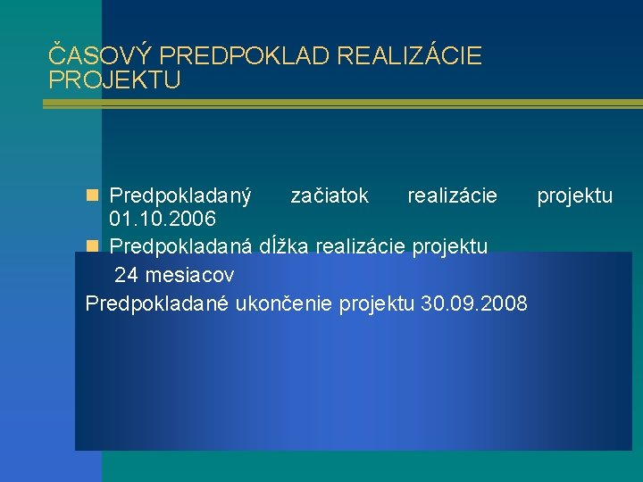 ČASOVÝ PREDPOKLAD REALIZÁCIE PROJEKTU n Predpokladaný začiatok realizácie 01. 10. 2006 n Predpokladaná dĺžka