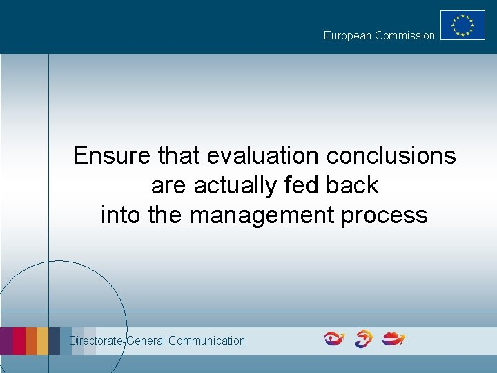European Commission Ensure that evaluation conclusions are actually fed back into the management process