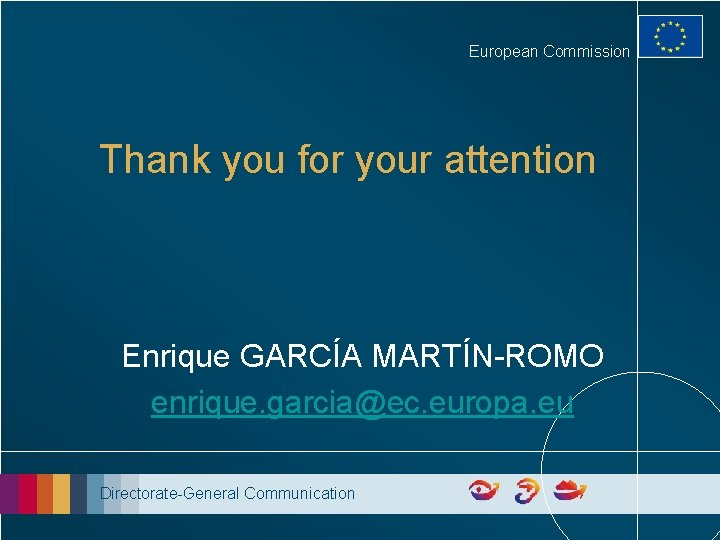 European Commission Thank you for your attention Enrique GARCÍA MARTÍN-ROMO enrique. garcia@ec. europa. eu