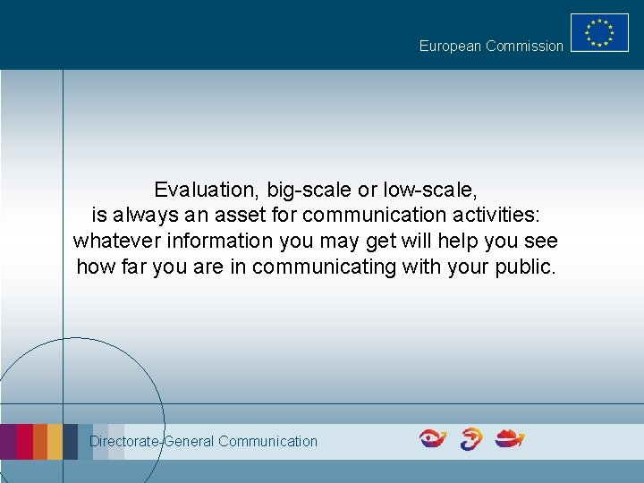 European Commission Evaluation, big-scale or low-scale, is always an asset for communication activities: whatever