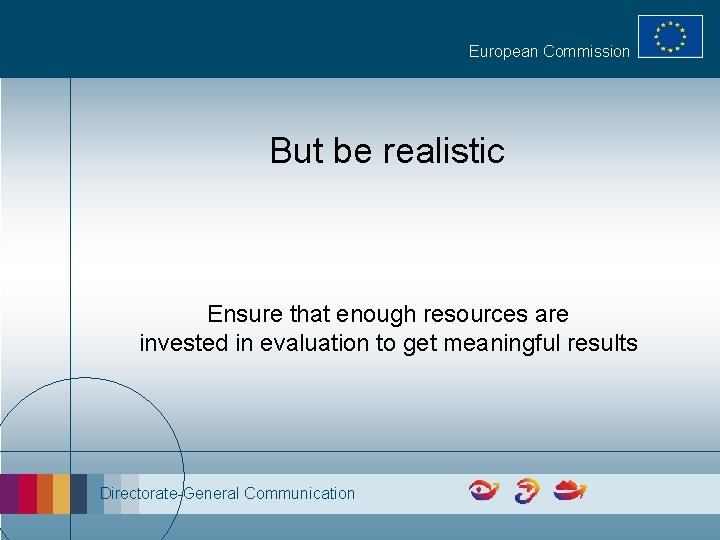European Commission But be realistic Ensure that enough resources are invested in evaluation to