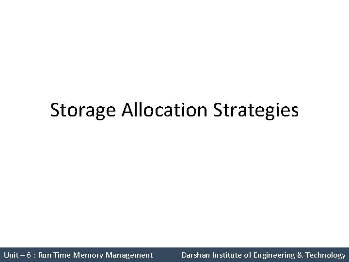 Storage Allocation Strategies Unit – 6 : Run Time Memory Management Darshan Institute of
