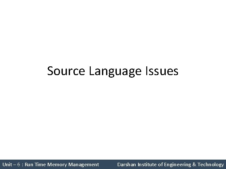 Source Language Issues Unit – 6 : Run Time Memory Management Darshan Institute of