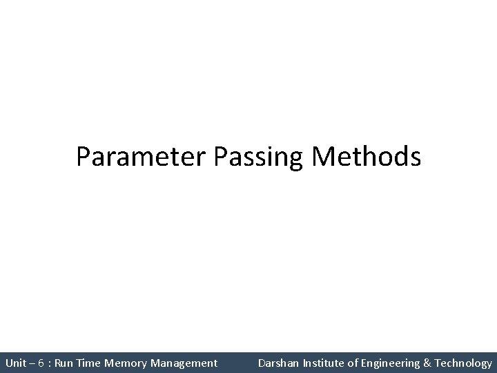 Parameter Passing Methods Unit – 6 : Run Time Memory Management Darshan Institute of