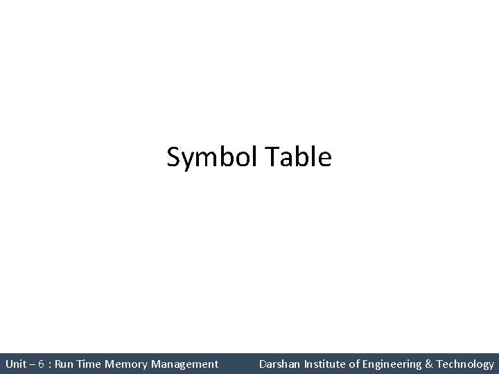 Symbol Table Unit – 6 : Run Time Memory Management Darshan Institute of Engineering