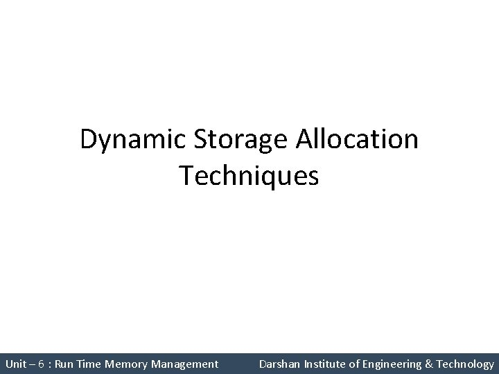 Dynamic Storage Allocation Techniques Unit – 6 : Run Time Memory Management Darshan Institute