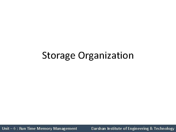 Storage Organization Unit – 6 : Run Time Memory Management Darshan Institute of Engineering
