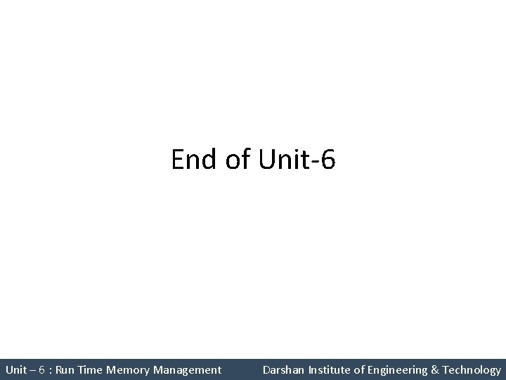 End of Unit-6 Unit – 6 : Run Time Memory Management Darshan Institute of