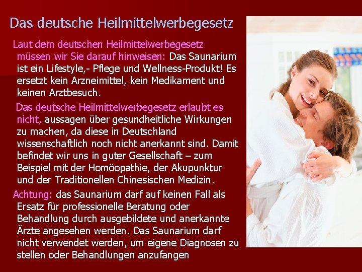 Das deutsche Heilmittelwerbegesetz Laut dem deutschen Heilmittelwerbegesetz müssen wir Sie darauf hinweisen: Das Saunarium