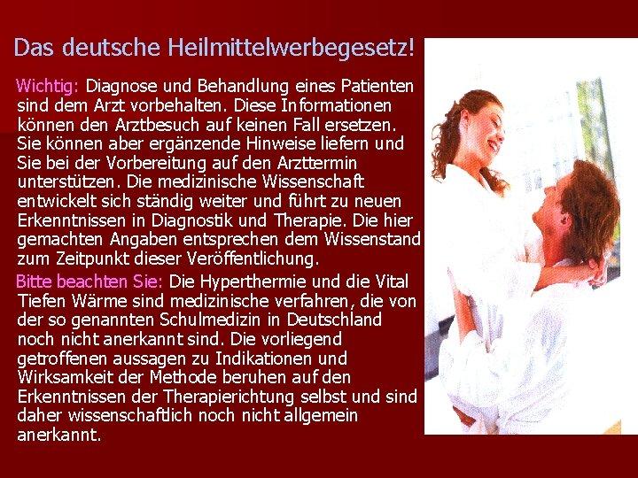 Das deutsche Heilmittelwerbegesetz! Wichtig: Diagnose und Behandlung eines Patienten sind dem Arzt vorbehalten. Diese