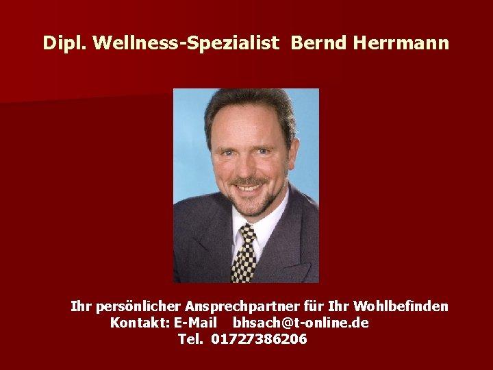 Dipl. Wellness-Spezialist Bernd Herrmann Ihr persönlicher Ansprechpartner für Ihr Wohlbefinden Kontakt: E-Mail bhsach@t-online. de