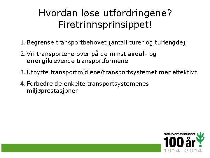 Hvordan løse utfordringene? Firetrinnsprinsippet! 1. Begrense transportbehovet (antall turer og turlengde) 2. Vri transportene
