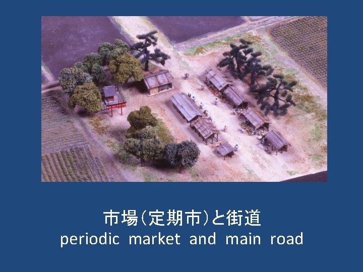 市場(定期市)と街道 periodic market and main road