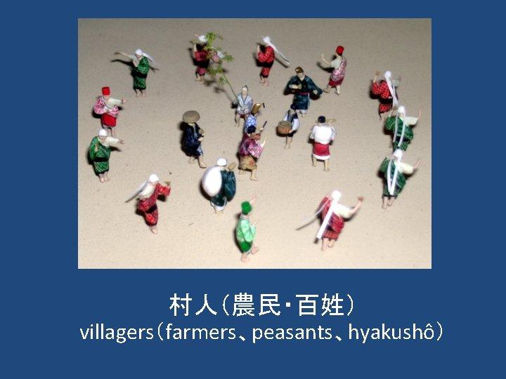 村人(農民・百姓) villagers(farmers、peasants、hyakushô)