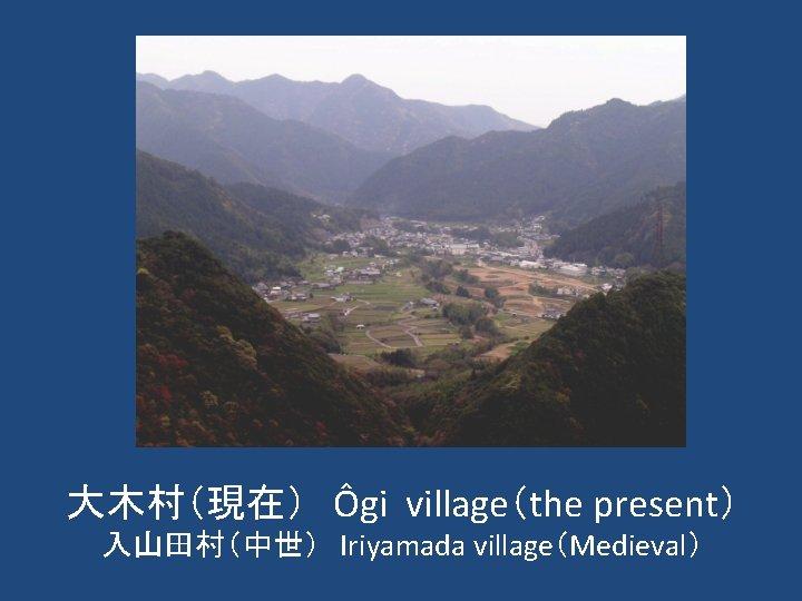 大木村(現在) Ôgi village(the present) 入山田村(中世) Iriyamada village(Medieval)