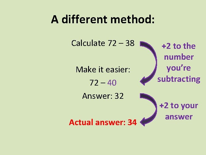 A different method: Calculate 72 – 38 Make it easier: 72 – 40 Answer: