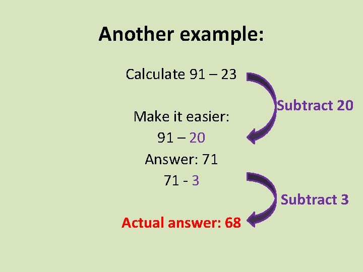 Another example: Calculate 91 – 23 Make it easier: 91 – 20 Answer: 71