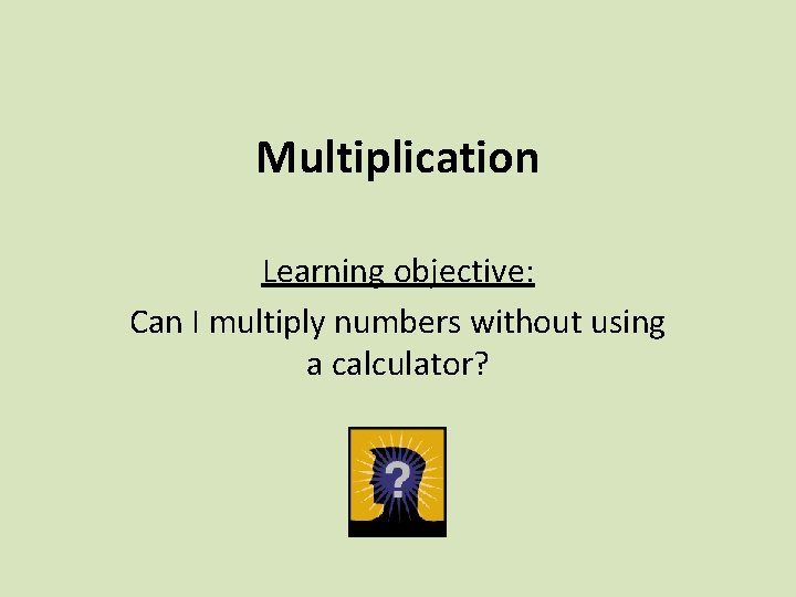 Multiplication Learning objective: Can I multiply numbers without using a calculator?