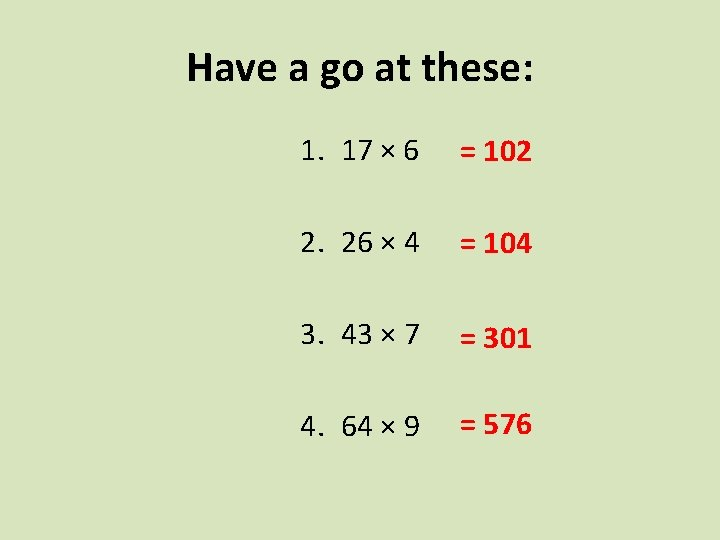 Have a go at these: 1. 17 × 6 = 102 2. 26 ×