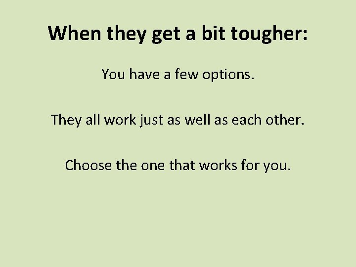 When they get a bit tougher: You have a few options. They all work