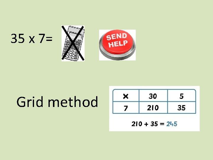 35 x 7= Grid method