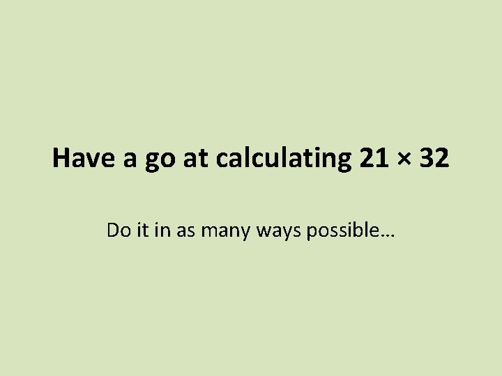 Have a go at calculating 21 × 32 Do it in as many ways