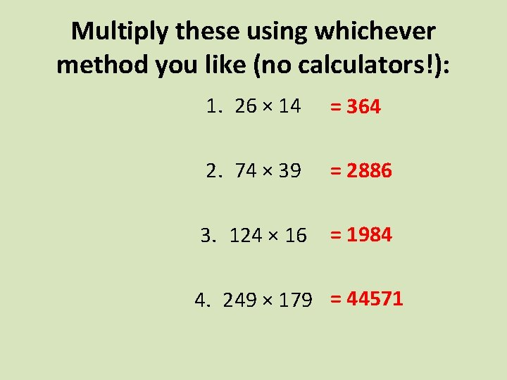 Multiply these using whichever method you like (no calculators!): 1. 26 × 14 =