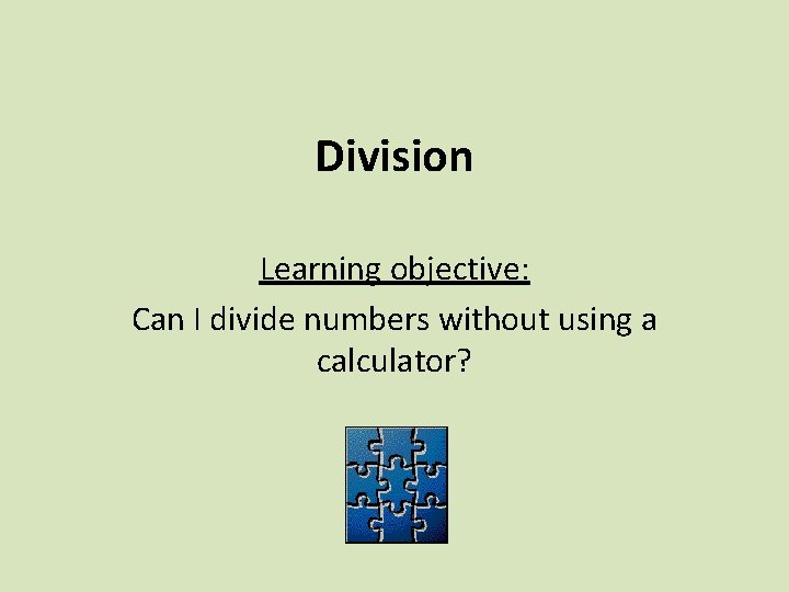 Division Learning objective: Can I divide numbers without using a calculator?