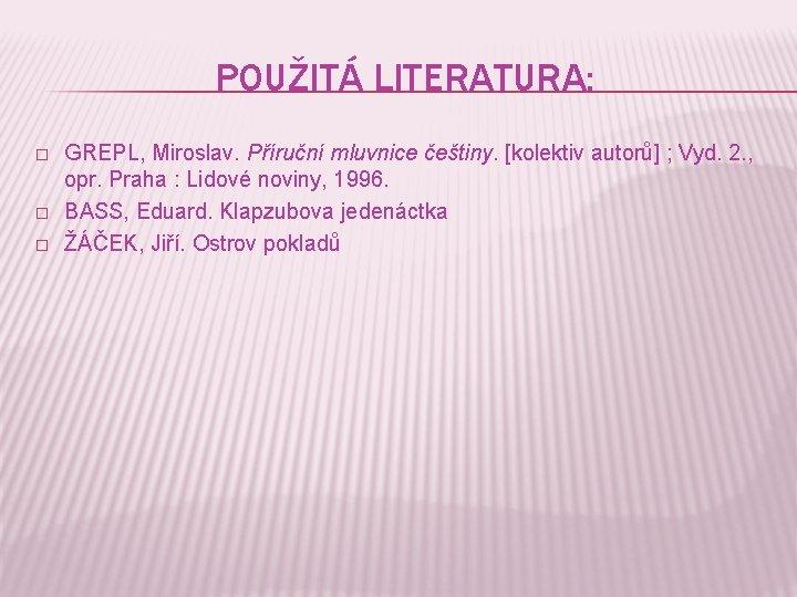 POUŽITÁ LITERATURA: � � � GREPL, Miroslav. Příruční mluvnice češtiny. [kolektiv autorů] ; Vyd.