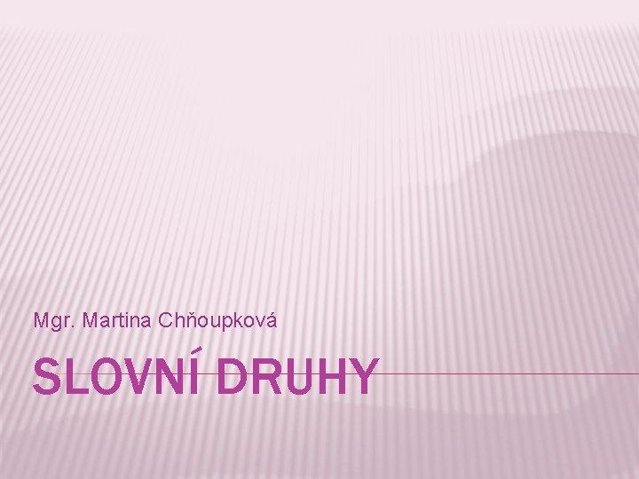 Mgr. Martina Chňoupková SLOVNÍ DRUHY